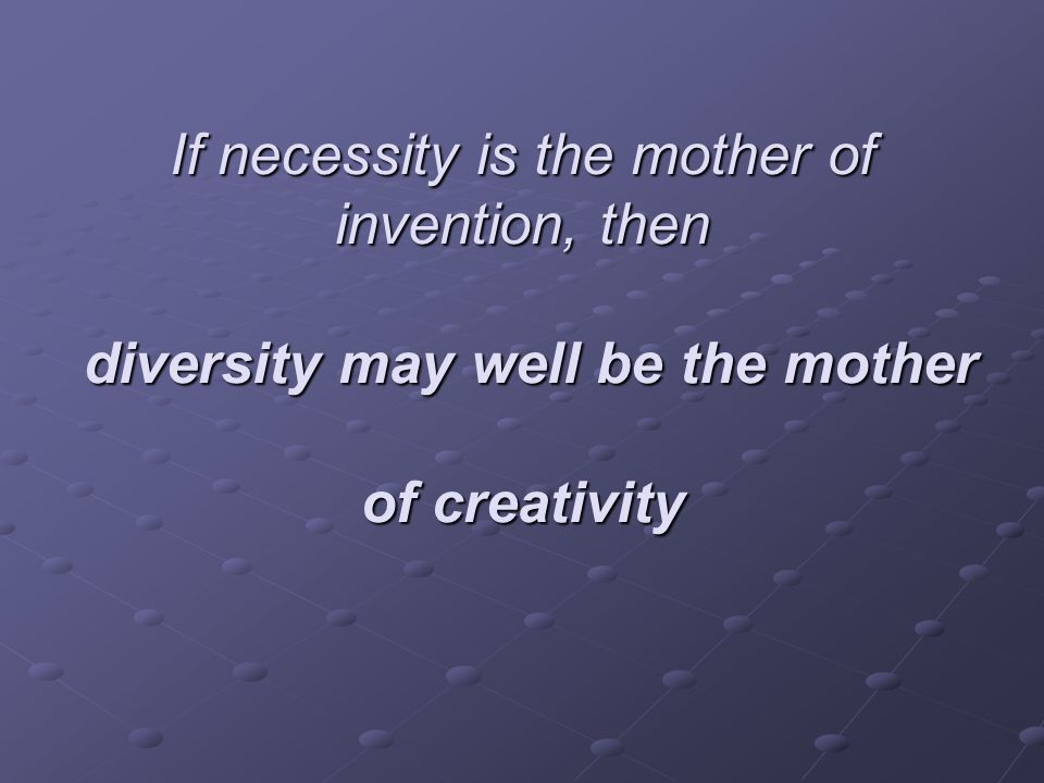 If necessity is the mother of invention, then diversity may well be the mother of creativity