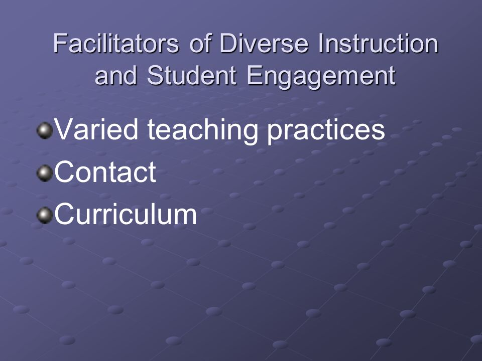 Facilitators of Diverse Instruction and Student Engagement Varied teaching practices Contact Curriculum