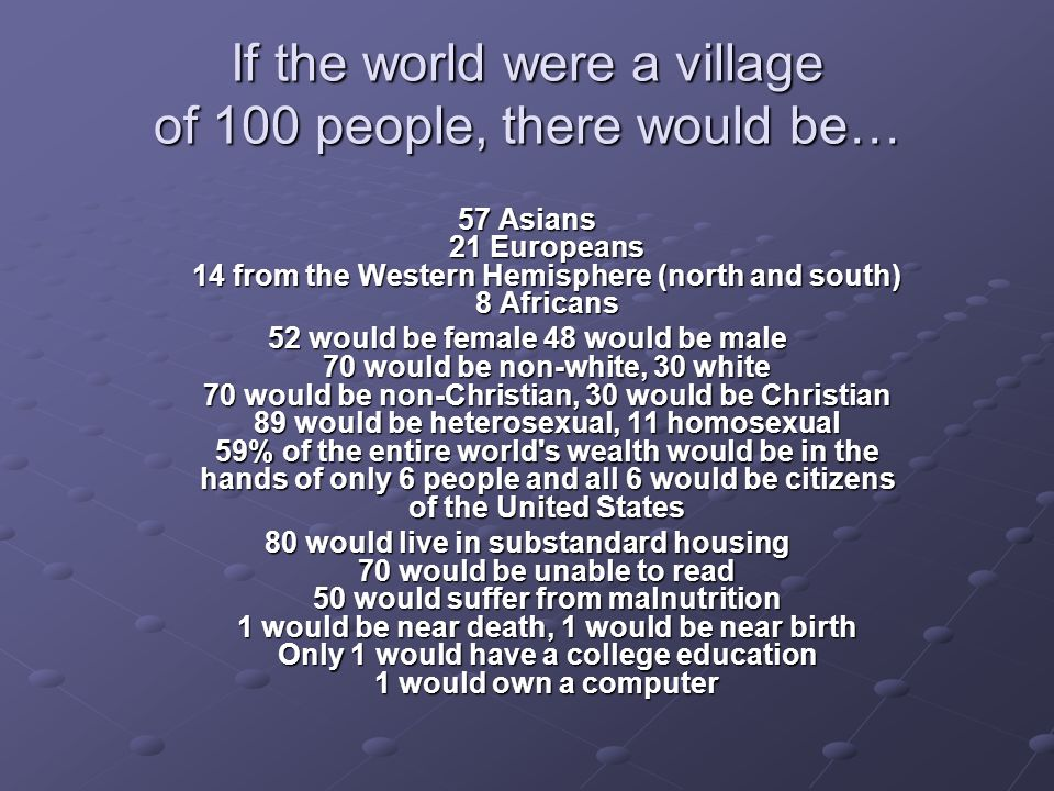 If the world were a village of 100 people, there would be… 57 Asians 21 Europeans 14 from the Western Hemisphere (north and south) 8 Africans 52 would be female 48 would be male 70 would be non-white, 30 white 70 would be non-Christian, 30 would be Christian 89 would be heterosexual, 11 homosexual 59% of the entire world s wealth would be in the hands of only 6 people and all 6 would be citizens of the United States 80 would live in substandard housing 70 would be unable to read 50 would suffer from malnutrition 1 would be near death, 1 would be near birth Only 1 would have a college education 1 would own a computer