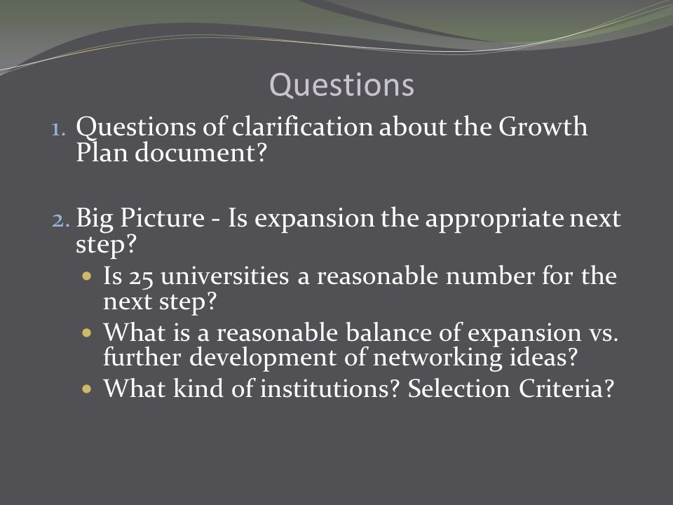 Questions 1. Questions of clarification about the Growth Plan document? 2. Big Picture - Is expansion the appropriate next step? Is 25 universities a
