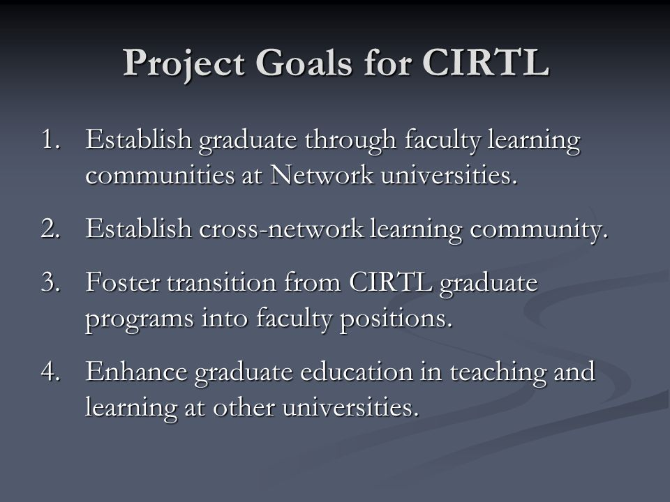 Project Goals for CIRTL 1.Establish graduate through faculty learning communities at Network universities.