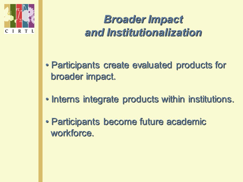 Broader Impact and Institutionalization Participants create evaluated products for Participants create evaluated products for broader impact.