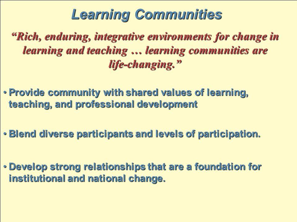 Learning Communities Rich, enduring, integrative environments for change in learning and teaching … learning communities are life-changing. Provide co
