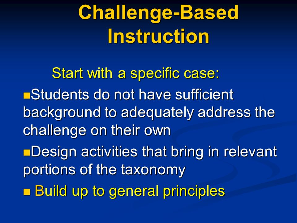 Challenge-Based Instruction Start with a specific case: Start with a specific case: Students do not have sufficient background to adequately address the challenge on their own Students do not have sufficient background to adequately address the challenge on their own Design activities that bring in relevant portions of the taxonomy Design activities that bring in relevant portions of the taxonomy Build up to general principles Build up to general principles
