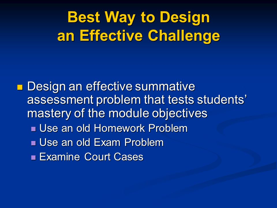 Best Way to Design an Effective Challenge Design an effective summative assessment problem that tests students mastery of the module objectives Design an effective summative assessment problem that tests students mastery of the module objectives Use an old Homework Problem Use an old Homework Problem Use an old Exam Problem Use an old Exam Problem Examine Court Cases Examine Court Cases