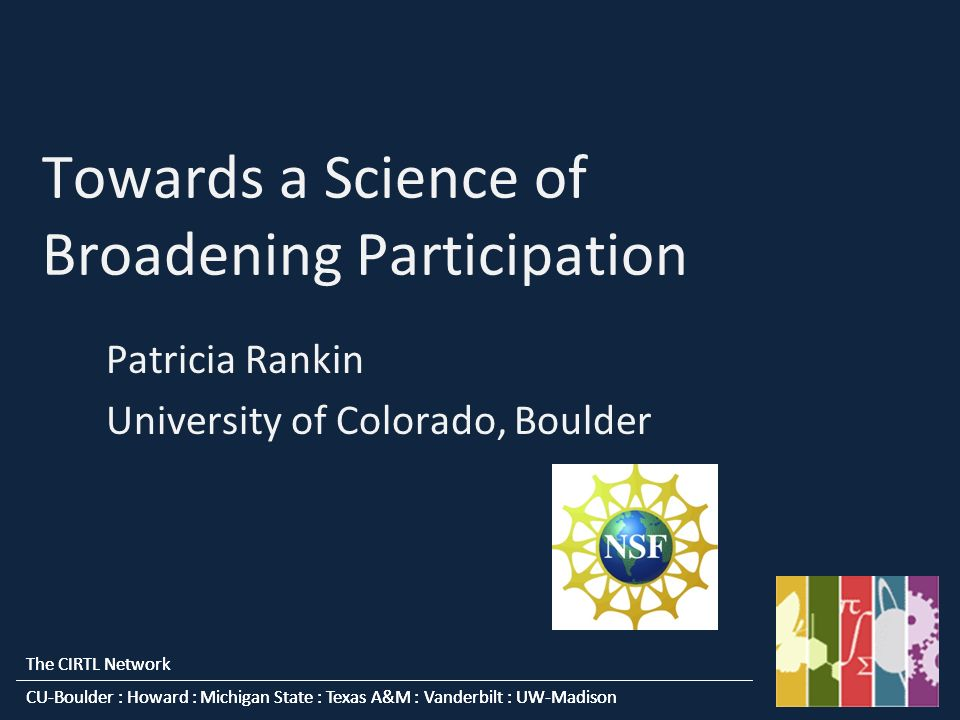 The CIRTL Network CU-Boulder : Howard : Michigan State : Texas A&M : Vanderbilt : UW-Madison The CIRTL Network CU-Boulder : Howard : Michigan State : Texas A&M : Vanderbilt : UW-Madison Towards a Science of Broadening Participation Patricia Rankin University of Colorado, Boulder
