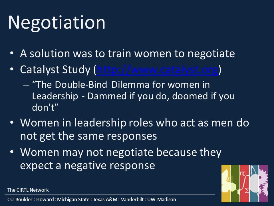 The CIRTL Network CU-Boulder : Howard : Michigan State : Texas A&M : Vanderbilt : UW-Madison Negotiation A solution was to train women to negotiate Catalyst Study (  – The Double-Bind Dilemma for women in Leadership - Dammed if you do, doomed if you dont Women in leadership roles who act as men do not get the same responses Women may not negotiate because they expect a negative response