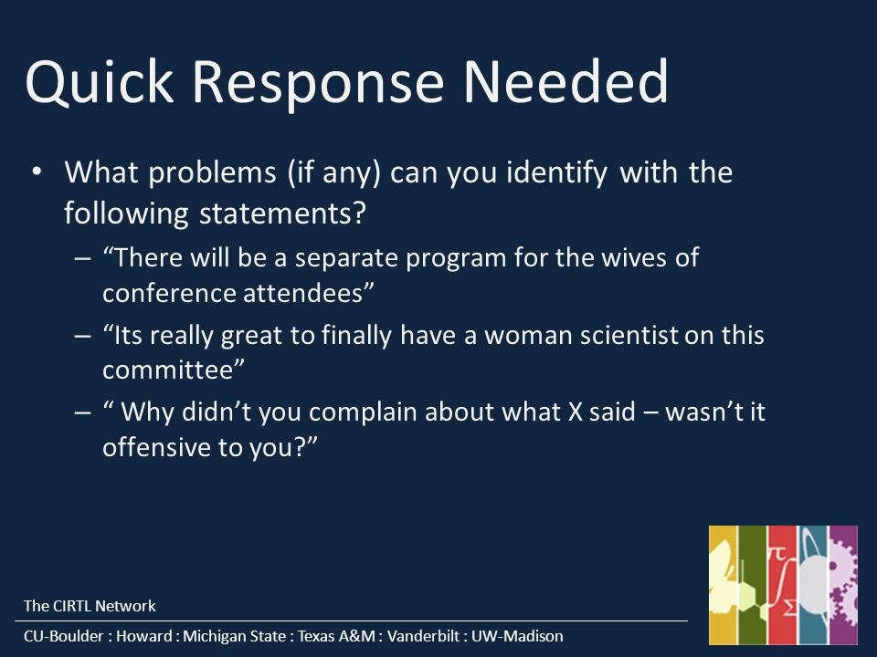 The CIRTL Network CU-Boulder : Howard : Michigan State : Texas A&M : Vanderbilt : UW-Madison Quick Response Needed What problems (if any) can you identify with the following statements.