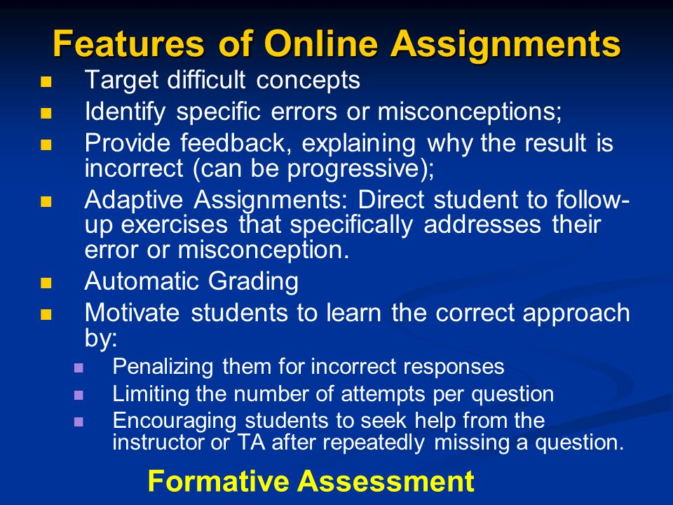 Features of Online Assignments Target difficult concepts Identify specific errors or misconceptions; Provide feedback, explaining why the result is incorrect (can be progressive); Adaptive Assignments: Direct student to follow- up exercises that specifically addresses their error or misconception.