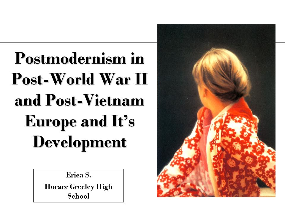 Postmodernism in Post-World War II and Post-Vietnam Europe and Its Development Erica S. Horace Greeley High School