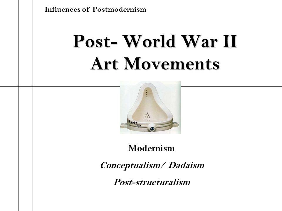 Post- World War II Art Movements Modernism Conceptualism/ Dadaism Post-structuralism Influences of Postmodernism