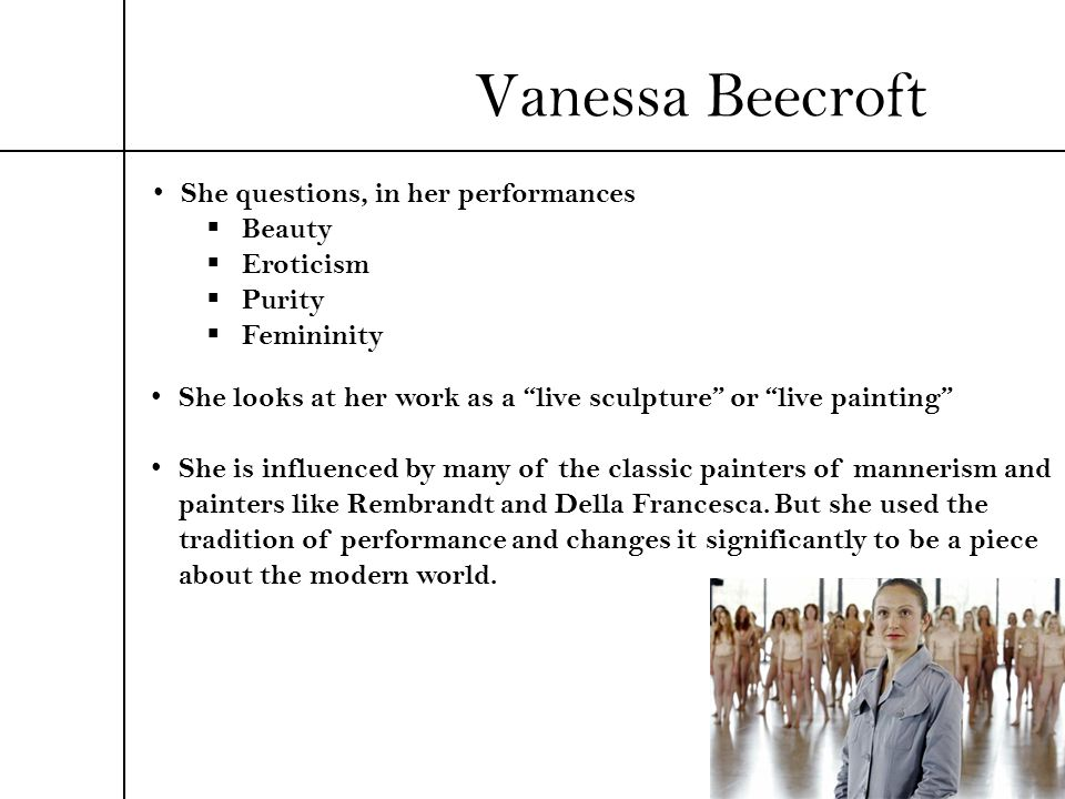 Vanessa Beecroft She questions, in her performances Beauty Eroticism Purity Femininity She looks at her work as a live sculpture or live painting She
