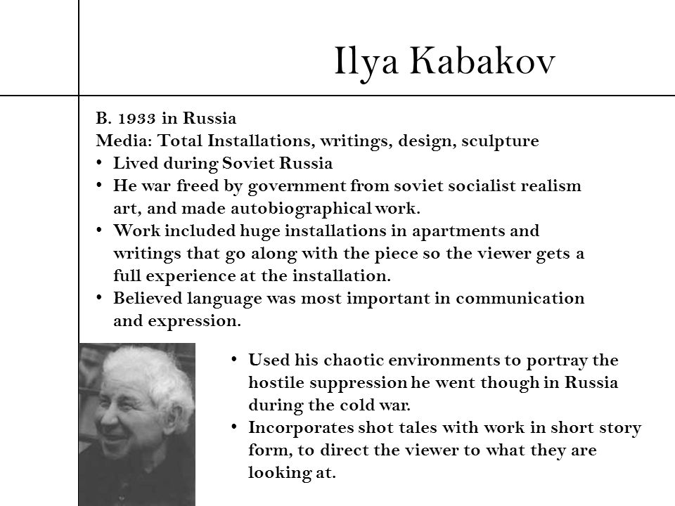 Ilya Kabakov B. 1933 in Russia Media: Total Installations, writings, design, sculpture Lived during Soviet Russia He war freed by government from sovi