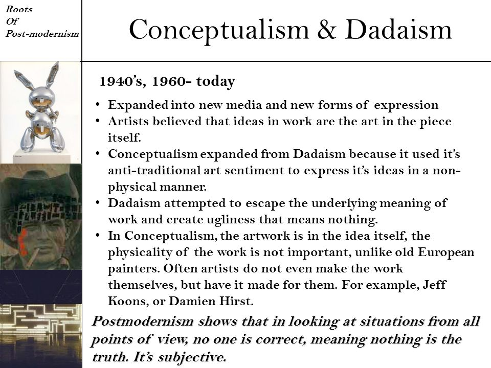 Conceptualism & Dadaism Roots Of Post-modernism Expanded into new media and new forms of expression Artists believed that ideas in work are the art in