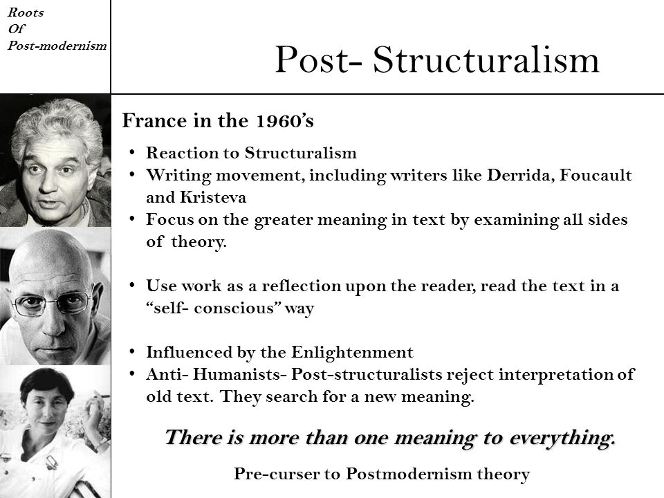 Post- Structuralism Roots Of Post-modernism Reaction to Structuralism Writing movement, including writers like Derrida, Foucault and Kristeva Focus on