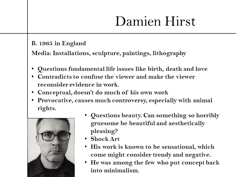 Damien Hirst B. 1965 in England Media: Installations, sculpture, paintings, lithography Questions fundamental life issues like birth, death and love C