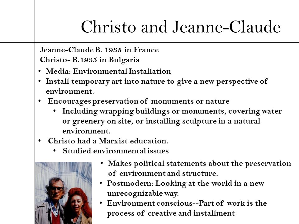 Christo and Jeanne-Claude Jeanne-Claude B. 1935 in France Christo- B.1935 in Bulgaria Media: Environmental Installation Install temporary art into nat