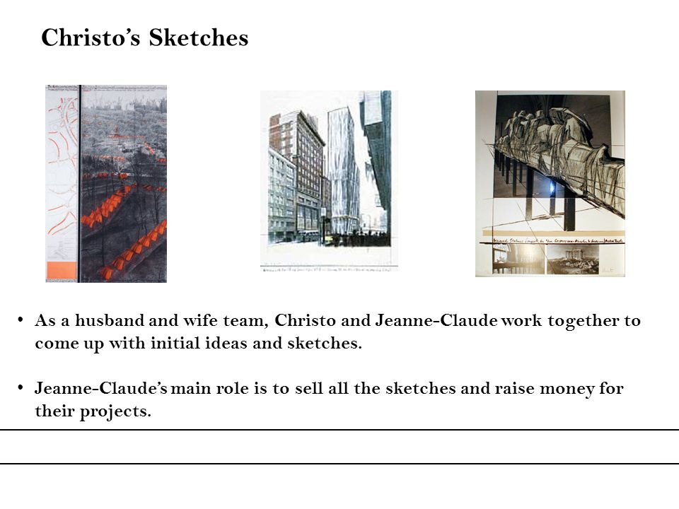 As a husband and wife team, Christo and Jeanne-Claude work together to come up with initial ideas and sketches. Jeanne-Claudes main role is to sell al