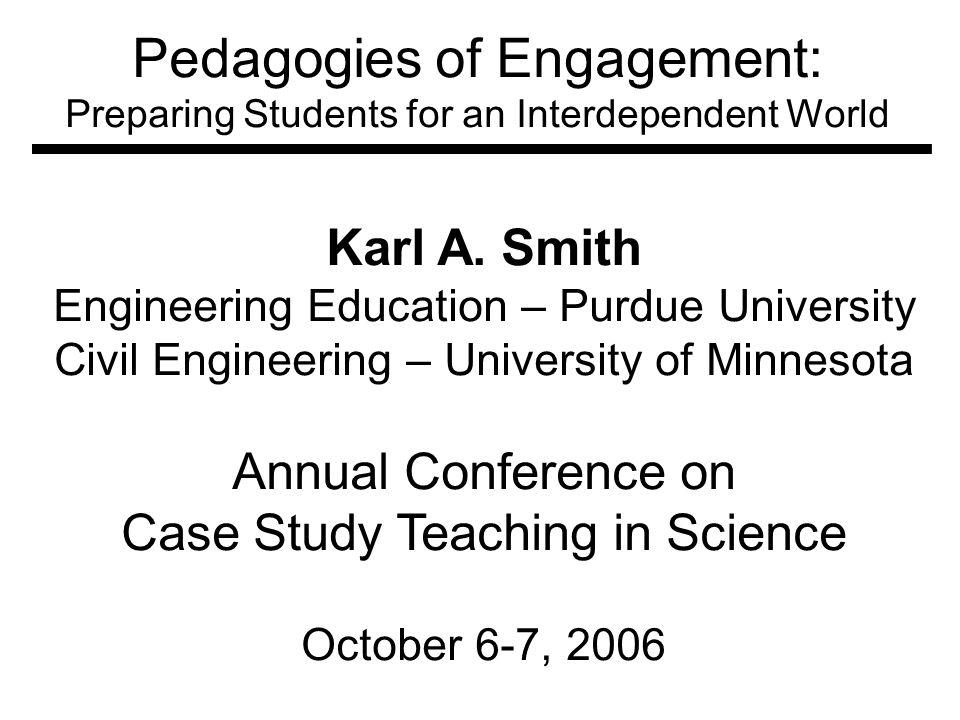 Pedagogies of Engagement: Preparing Students for an Interdependent World Karl A. Smith Engineering Education – Purdue University Civil Engineering – U