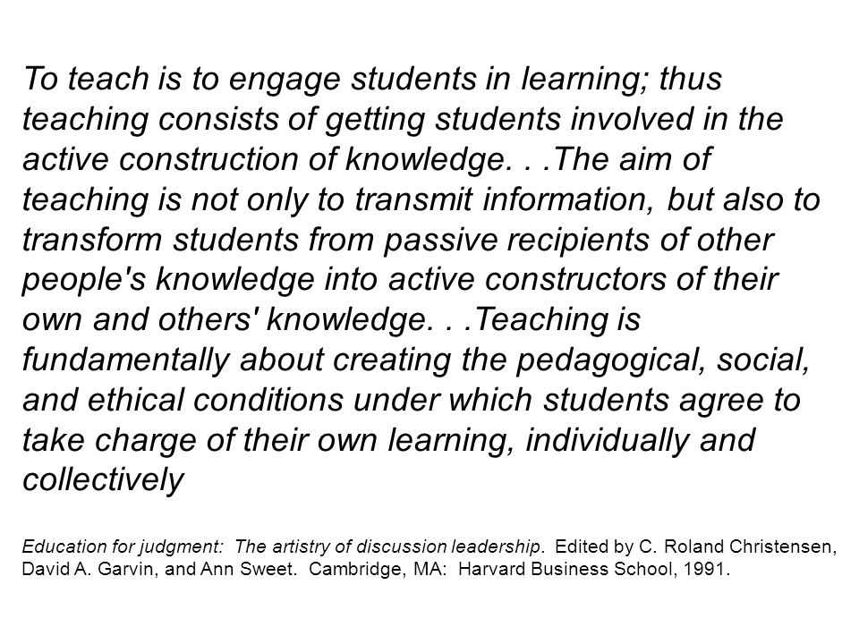 To teach is to engage students in learning; thus teaching consists of getting students involved in the active construction of knowledge...The aim of t