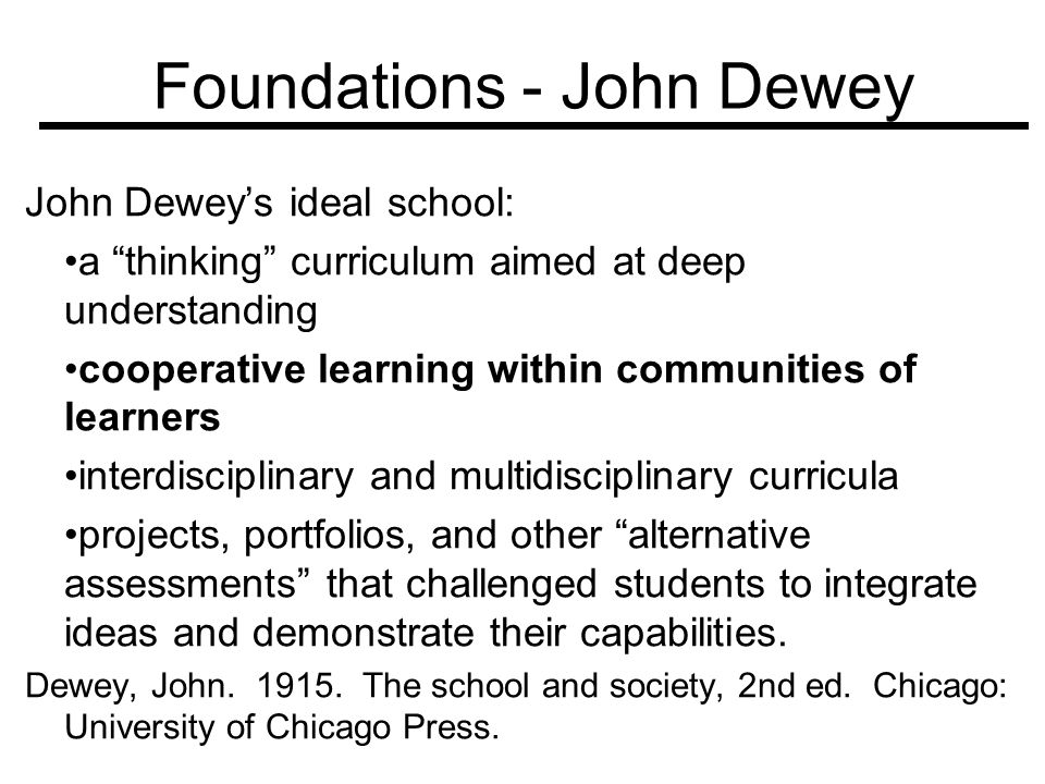 Foundations - John Dewey John Deweys ideal school: a thinking curriculum aimed at deep understanding cooperative learning within communities of learne