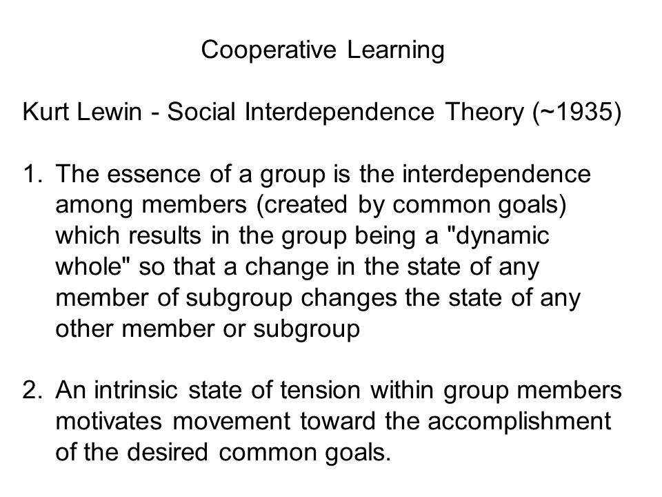 Cooperative Learning Kurt Lewin - Social Interdependence Theory (~1935) 1.The essence of a group is the interdependence among members (created by comm