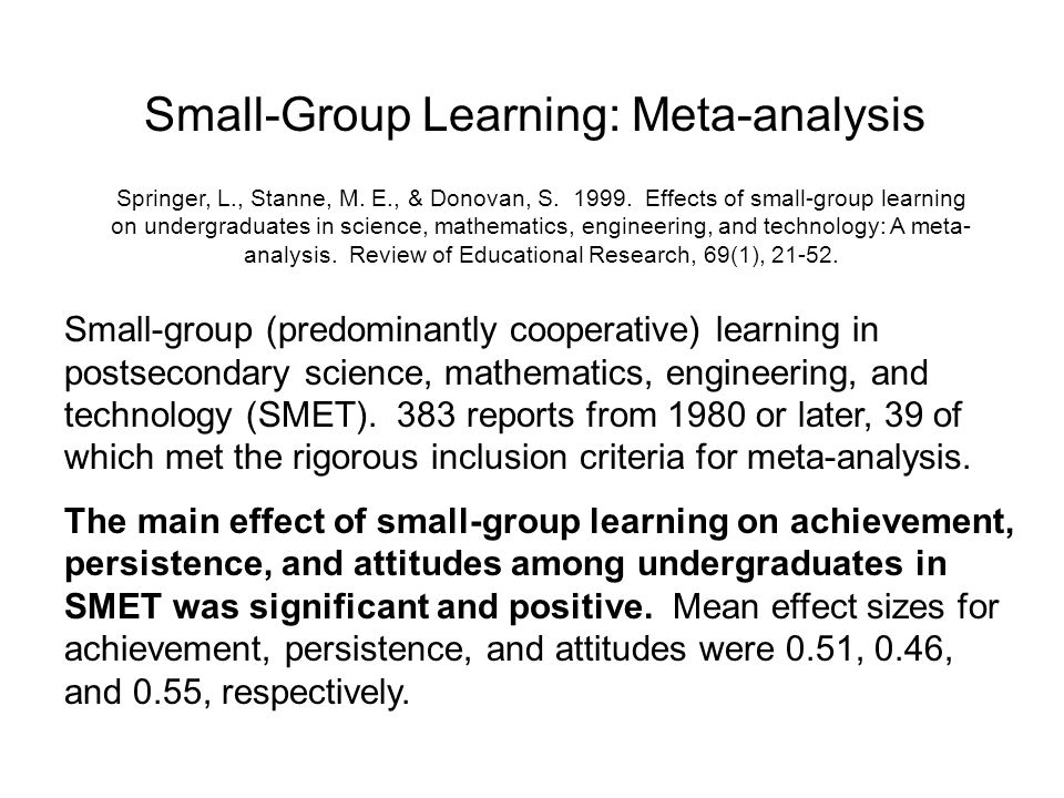 Small-Group Learning: Meta-analysis Springer, L., Stanne, M. E., & Donovan, S. 1999. Effects of small-group learning on undergraduates in science, mat