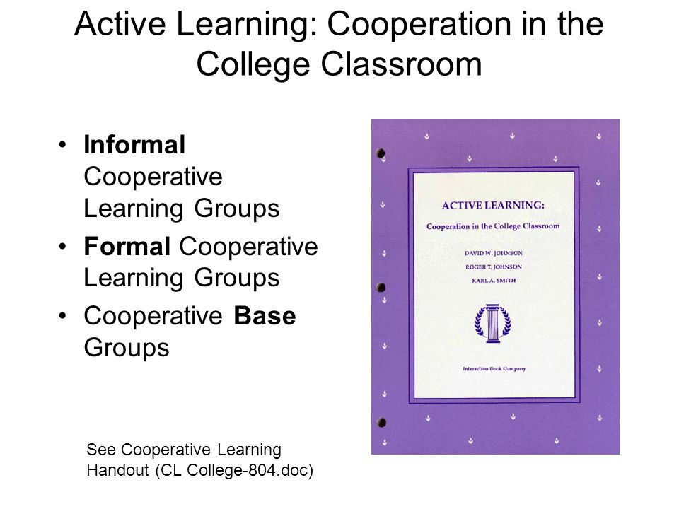 Active Learning: Cooperation in the College Classroom Informal Cooperative Learning Groups Formal Cooperative Learning Groups Cooperative Base Groups