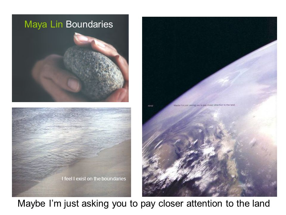 Maybe Im just asking you to pay closer attention to the land Maya Lin Boundaries I feel I exist on the boundaries