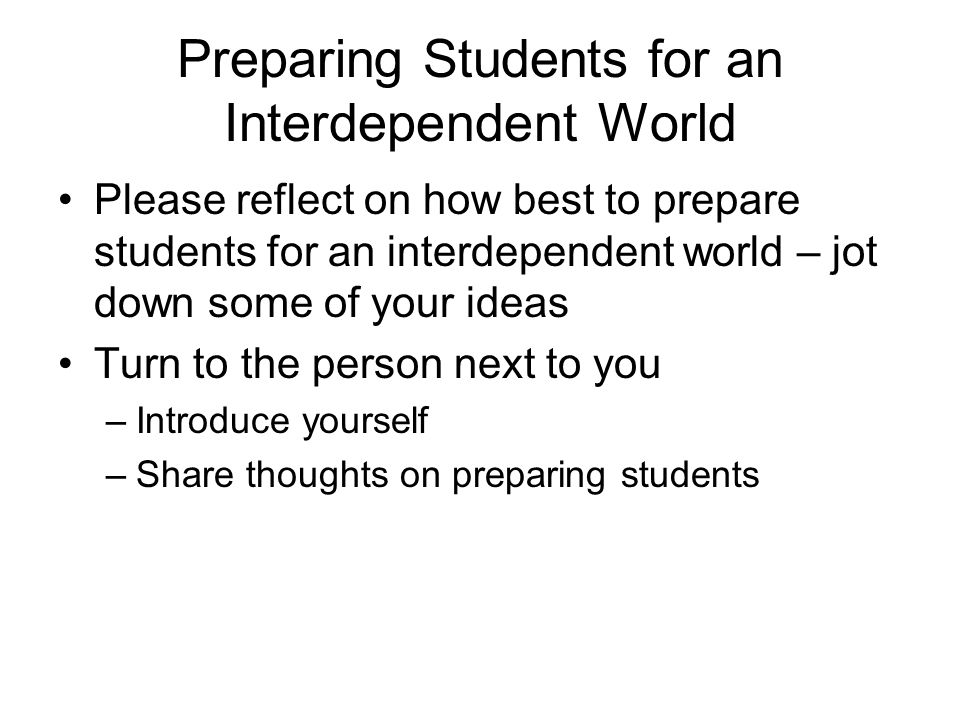Preparing Students for an Interdependent World Please reflect on how best to prepare students for an interdependent world – jot down some of your idea