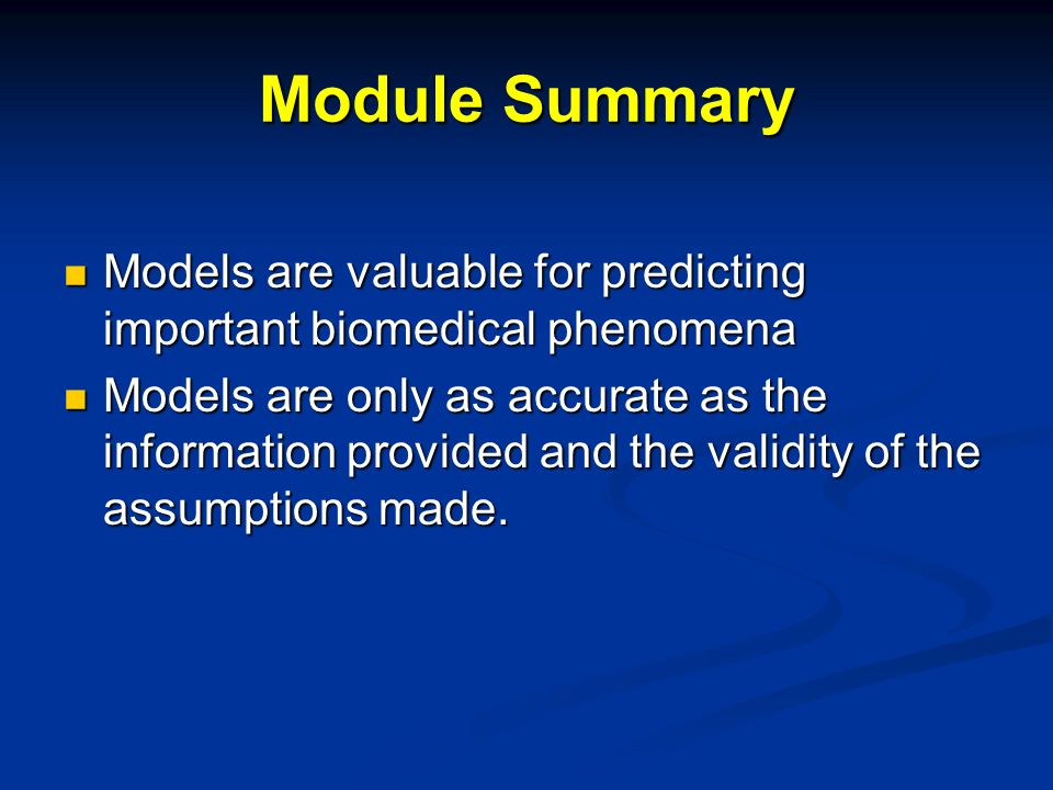Module Summary Models are valuable for predicting important biomedical phenomena Models are valuable for predicting important biomedical phenomena Models are only as accurate as the information provided and the validity of the assumptions made.