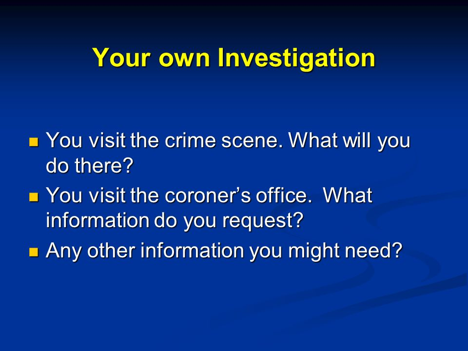 Your own Investigation You visit the crime scene. What will you do there.