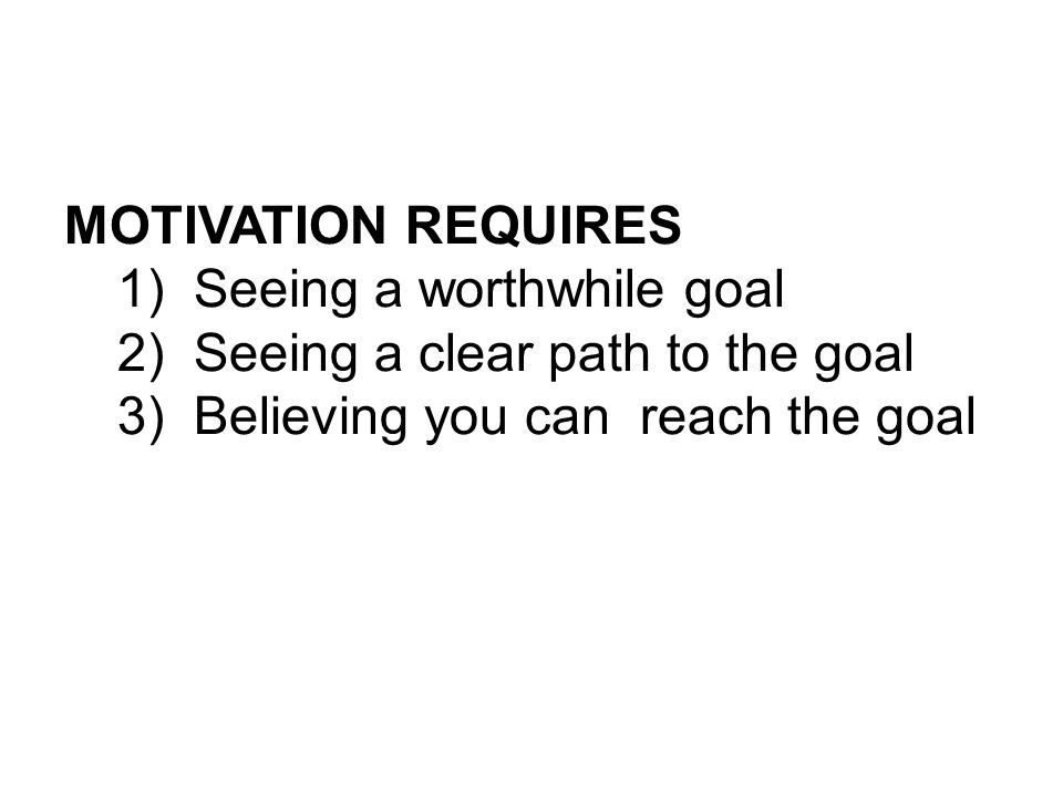 MOTIVATION REQUIRES 1) Seeing a worthwhile goal 2) Seeing a clear path to the goal 3) Believing you can reach the goal