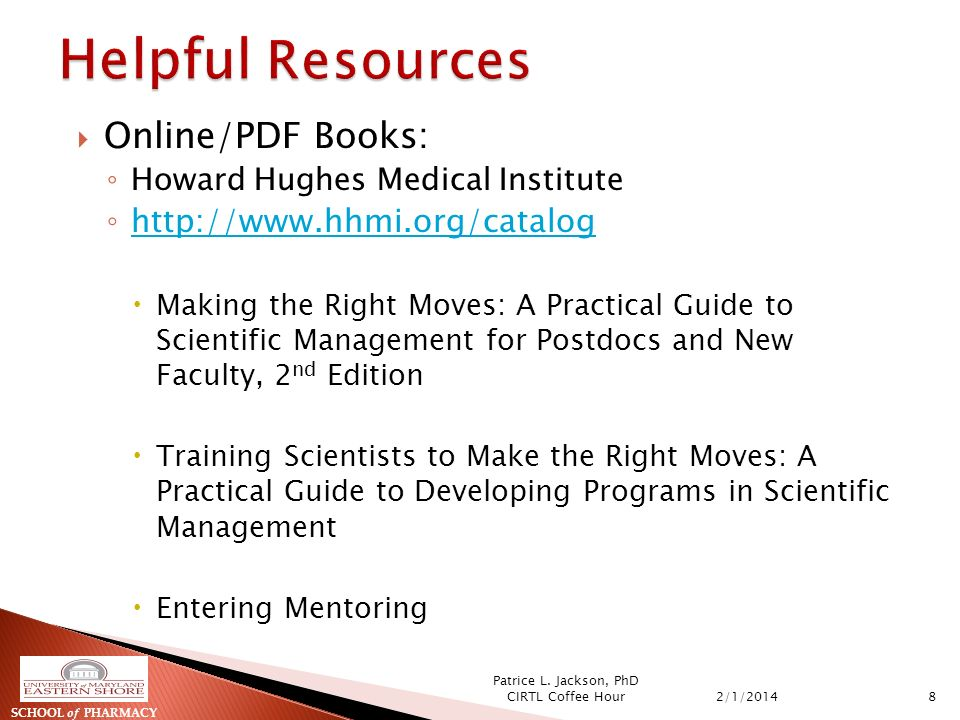 Online/PDF Books: Howard Hughes Medical Institute http://www.hhmi.org/catalog Making the Right Moves: A Practical Guide to Scientific Management for Postdocs and New Faculty, 2 nd Edition Training Scientists to Make the Right Moves: A Practical Guide to Developing Programs in Scientific Management Entering Mentoring SCHOOL of PHARMACY 2/1/20148 Patrice L.