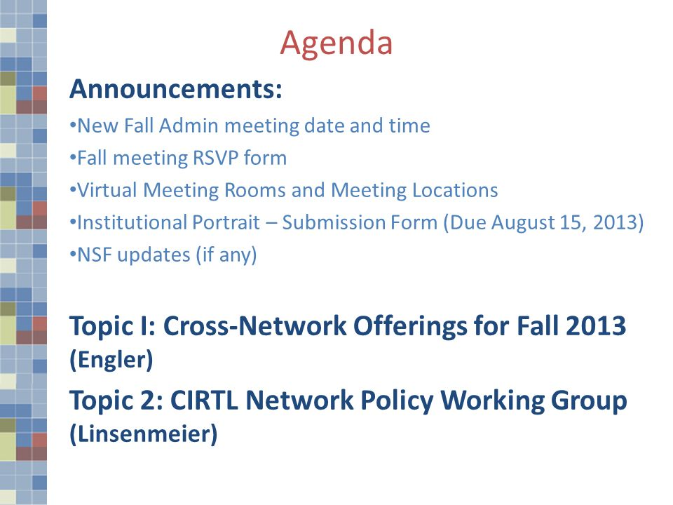 Agenda Announcements: New Fall Admin meeting date and time Fall meeting RSVP form Virtual Meeting Rooms and Meeting Locations Institutional Portrait – Submission Form (Due August 15, 2013) NSF updates (if any) Topic I: Cross-Network Offerings for Fall 2013 (Engler) Topic 2: CIRTL Network Policy Working Group (Linsenmeier)