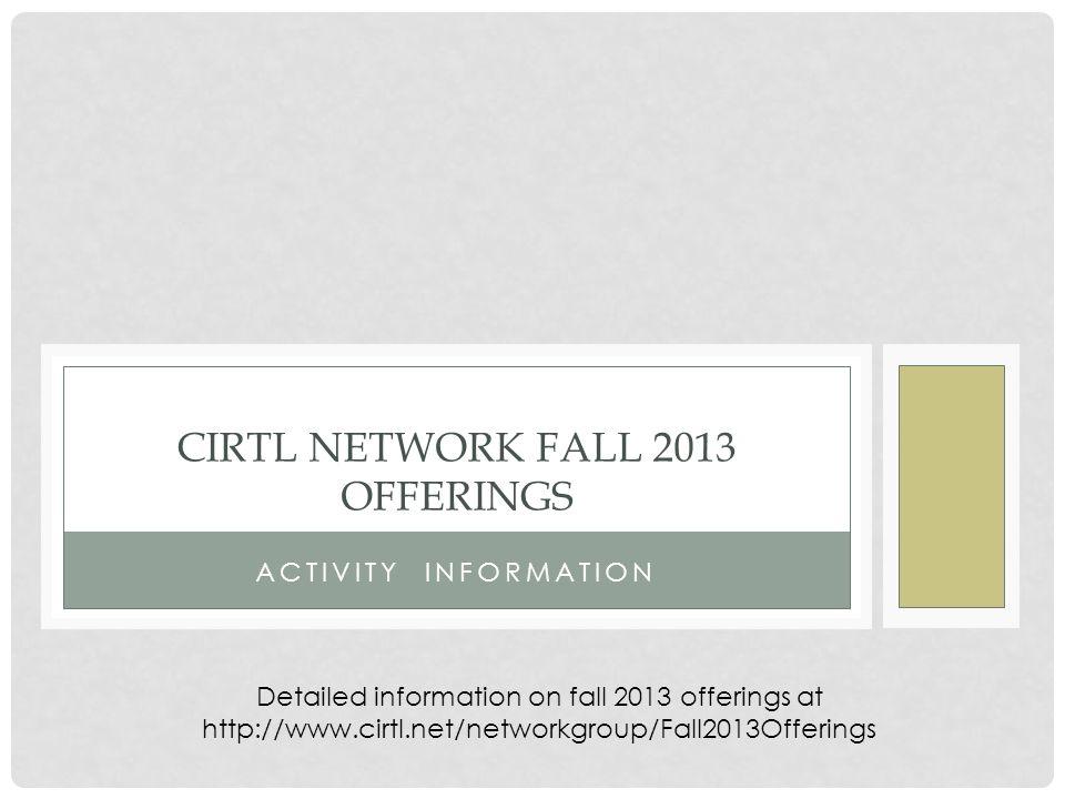 ACTIVITY INFORMATION CIRTL NETWORK FALL 2013 OFFERINGS Detailed information on fall 2013 offerings at http://www.cirtl.net/networkgroup/Fall2013Offerings