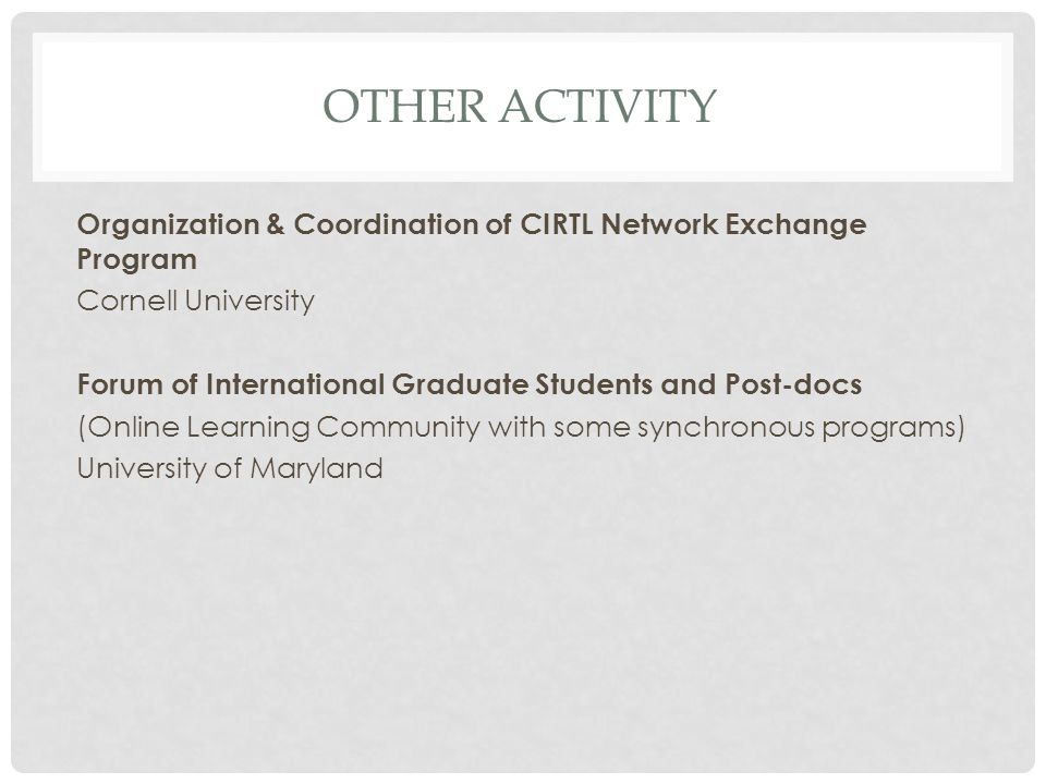 OTHER ACTIVITY Organization & Coordination of CIRTL Network Exchange Program Cornell University Forum of International Graduate Students and Post-docs (Online Learning Community with some synchronous programs) University of Maryland