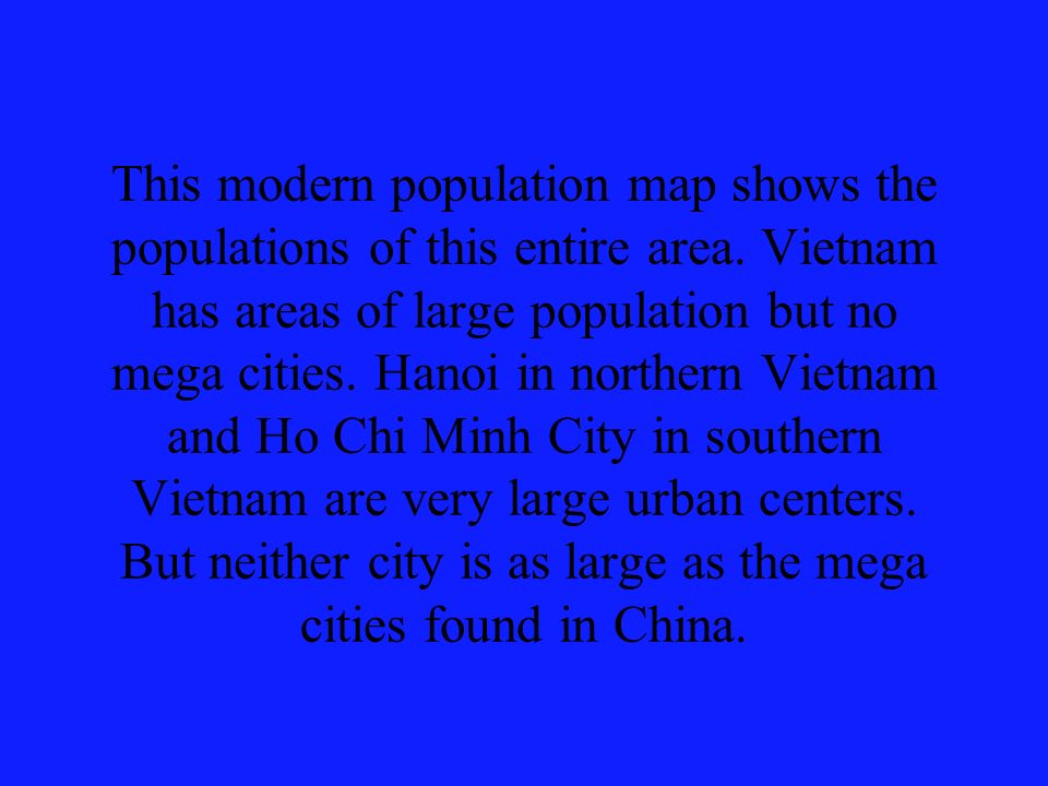 This modern population map shows the populations of this entire area. Vietnam has areas of large population but no mega cities. Hanoi in northern Viet