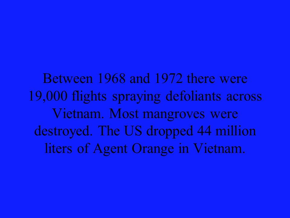Between 1968 and 1972 there were 19,000 flights spraying defoliants across Vietnam. Most mangroves were destroyed. The US dropped 44 million liters of