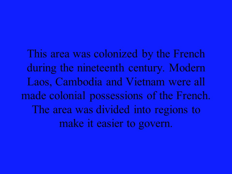 This area was colonized by the French during the nineteenth century. Modern Laos, Cambodia and Vietnam were all made colonial possessions of the Frenc