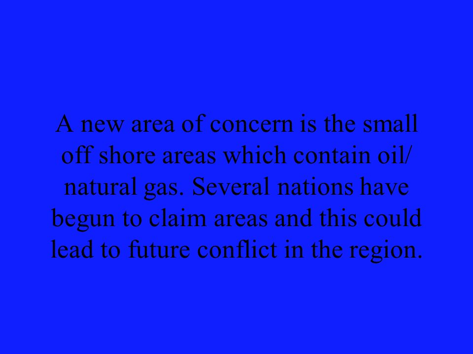 A new area of concern is the small off shore areas which contain oil/ natural gas.