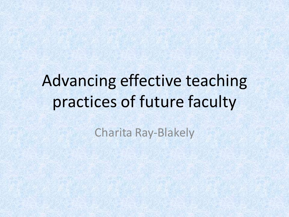 Advancing effective teaching practices of future faculty Charita Ray-Blakely