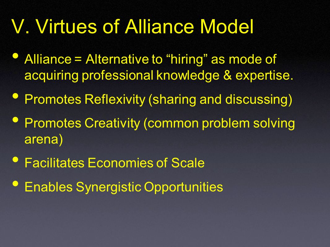 V. Virtues of Alliance Model Alliance = Alternative to hiring as mode of acquiring professional knowledge & expertise. Promotes Reflexivity (sharing a