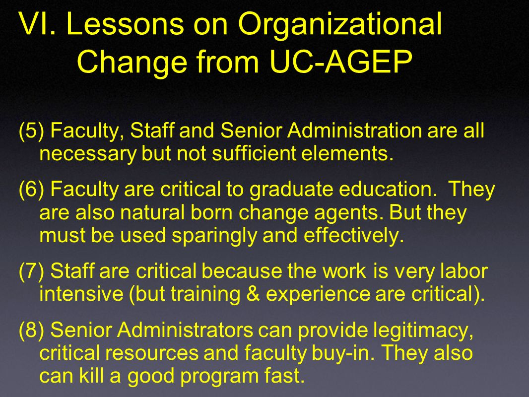 VI. Lessons on Organizational Change from UC-AGEP (5) Faculty, Staff and Senior Administration are all necessary but not sufficient elements. (6) Facu