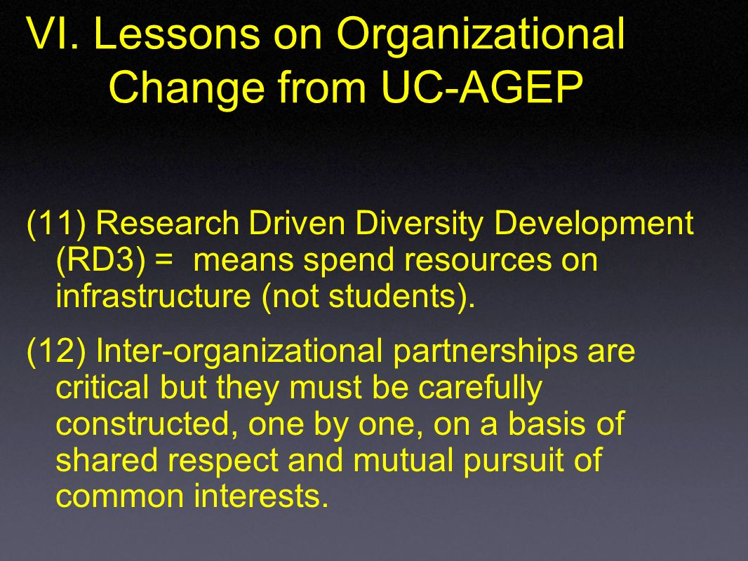 VI. Lessons on Organizational Change from UC-AGEP (11) Research Driven Diversity Development (RD3) = means spend resources on infrastructure (not stud
