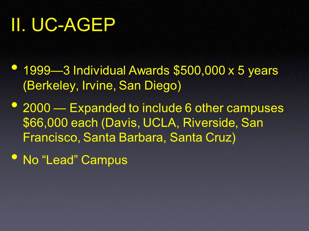 II. UC-AGEP 19993 Individual Awards $500,000 x 5 years (Berkeley, Irvine, San Diego) 2000 Expanded to include 6 other campuses $66,000 each (Davis, UC
