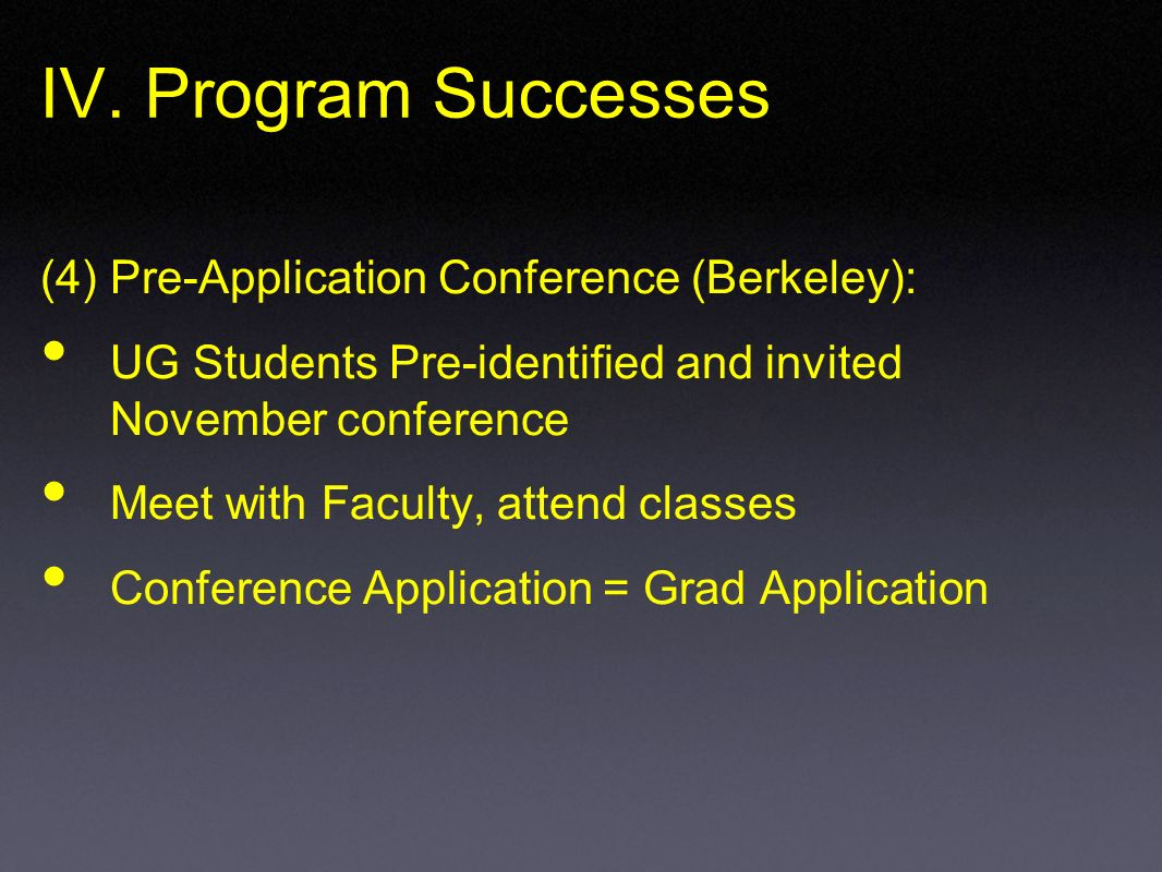 IV. Program Successes (4) Pre-Application Conference (Berkeley): UG Students Pre-identified and invited November conference Meet with Faculty, attend