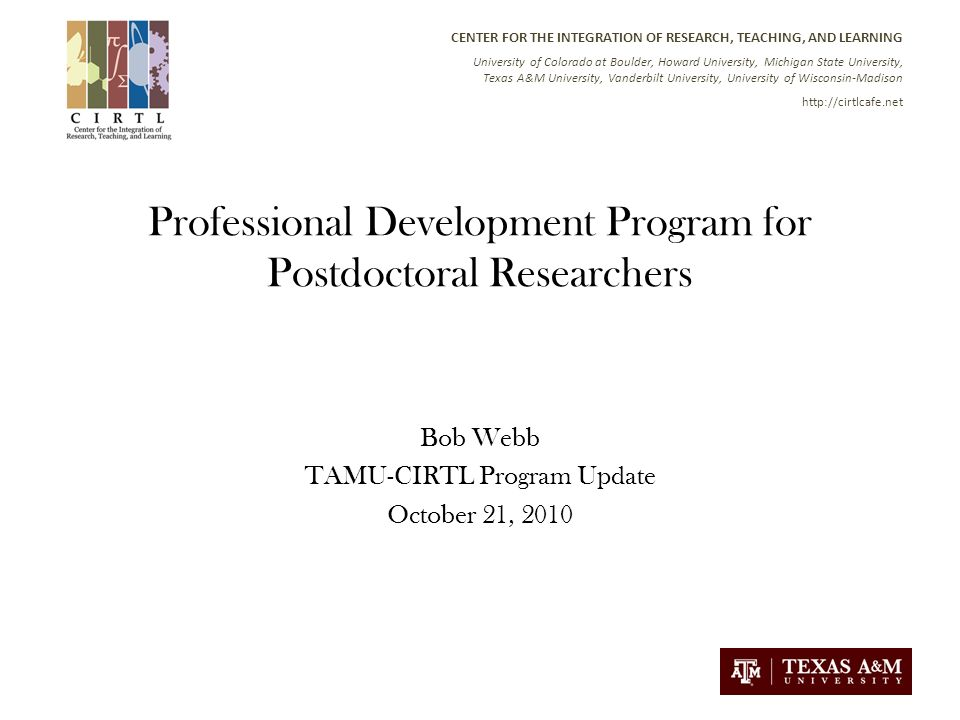 CENTER FOR THE INTEGRATION OF RESEARCH, TEACHING, AND LEARNING University of Colorado at Boulder, Howard University, Michigan State University, Texas A&M University, Vanderbilt University, University of Wisconsin-Madison   Professional Development Program for Postdoctoral Researchers Bob Webb TAMU-CIRTL Program Update October 21, 2010