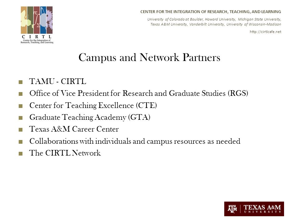 CENTER FOR THE INTEGRATION OF RESEARCH, TEACHING, AND LEARNING University of Colorado at Boulder, Howard University, Michigan State University, Texas A&M University, Vanderbilt University, University of Wisconsin-Madison   Campus and Network Partners TAMU - CIRTL Office of Vice President for Research and Graduate Studies (RGS) Center for Teaching Excellence (CTE) Graduate Teaching Academy (GTA) Texas A&M Career Center Collaborations with individuals and campus resources as needed The CIRTL Network