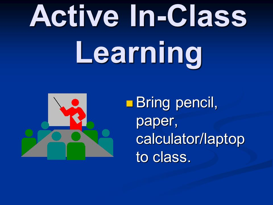Active In-Class Learning Bring pencil, paper, calculator/laptop to class. Bring pencil, paper, calculator/laptop to class.